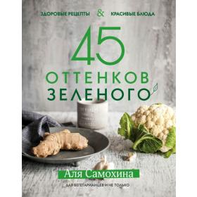 45 оттенков зеленого. Здоровые рецепты и красивые блюда. Для вегетарианцев и не только - Аля Самохина