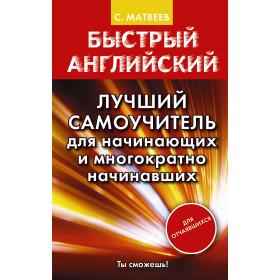 Быстрый английский. Лучший самоучитель для начинающих и многократно начинавших - Матвеев С.А.