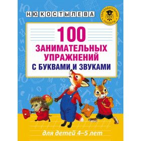 Костылева Наталия Юрьевна, 100 занимательных упражнений с буквами и звуками для детей 4-5 лет