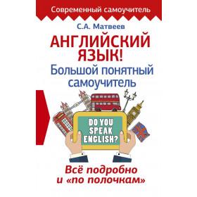Матвеев Сергей Александрович, Английский язык! Большой понятный самоучитель. Всё подробно и по полочкам
