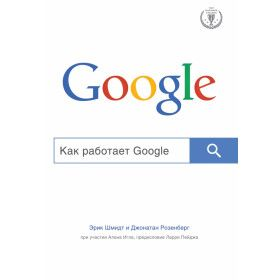 Шмидт Э..Розенберг Д.. Как работает Google