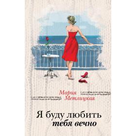 Мария Метлицкая. Я буду любить тебя вечно